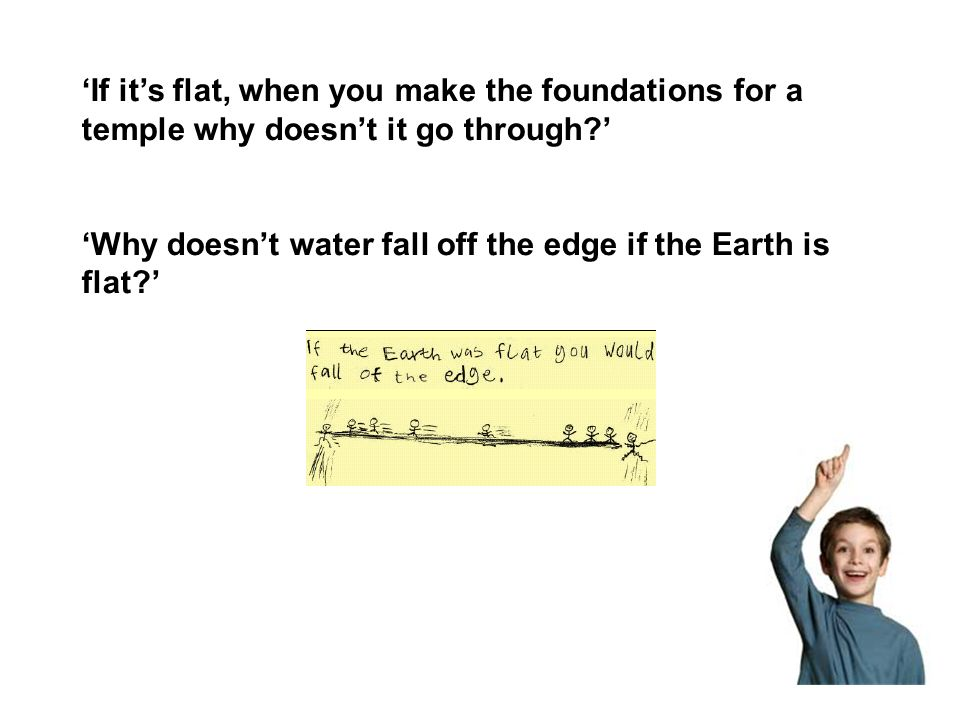 If its flat, when you make the foundations for a temple why doesnt it go through? Why doesnt water fall off the edge if the Earth is flat?