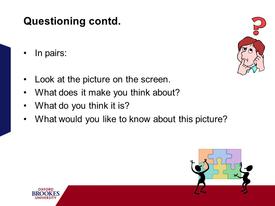 Questioning contd. In pairs: Look at the picture on the screen. What does it make you think about? What do you think it is? What would you like to kno