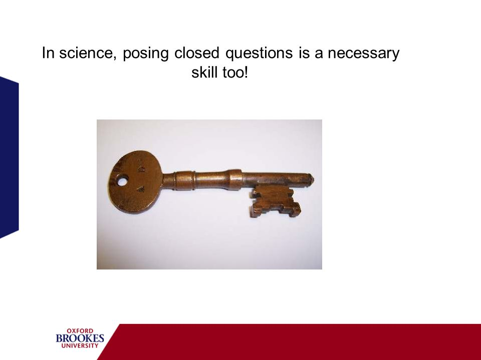 In science, posing closed questions is a necessary skill too!