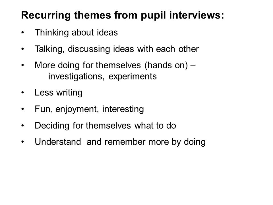 Recurring themes from pupil interviews: Thinking about ideas Talking, discussing ideas with each other More doing for themselves (hands on) – investig