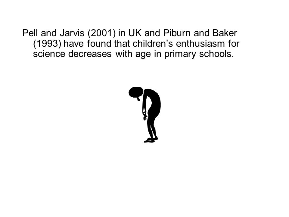 Pell and Jarvis (2001) in UK and Piburn and Baker (1993) have found that childrens enthusiasm for science decreases with age in primary schools.