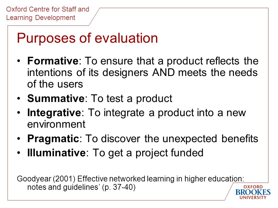 Oxford Centre for Staff and Learning Development Purposes of evaluation Formative: To ensure that a product reflects the intentions of its designers AND meets the needs of the users Summative: To test a product Integrative: To integrate a product into a new environment Pragmatic: To discover the unexpected benefits Illuminative: To get a project funded Goodyear (2001) Effective networked learning in higher education: notes and guidelines (p.