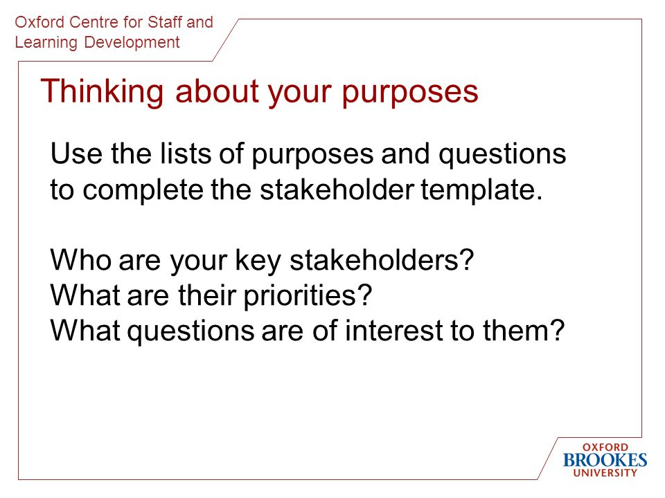 Oxford Centre for Staff and Learning Development Thinking about your purposes Use the lists of purposes and questions to complete the stakeholder template.