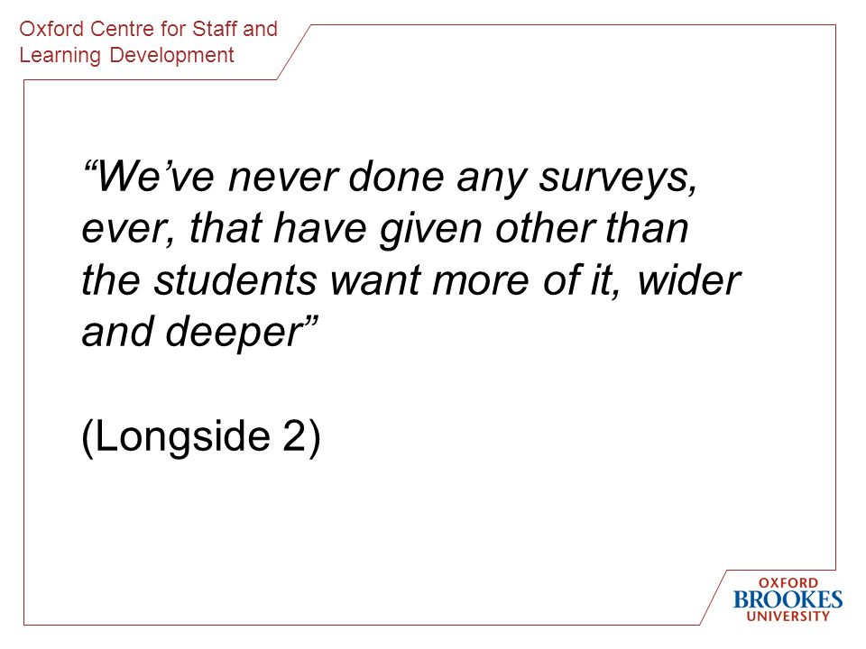 Oxford Centre for Staff and Learning Development Weve never done any surveys, ever, that have given other than the students want more of it, wider and deeper (Longside 2)