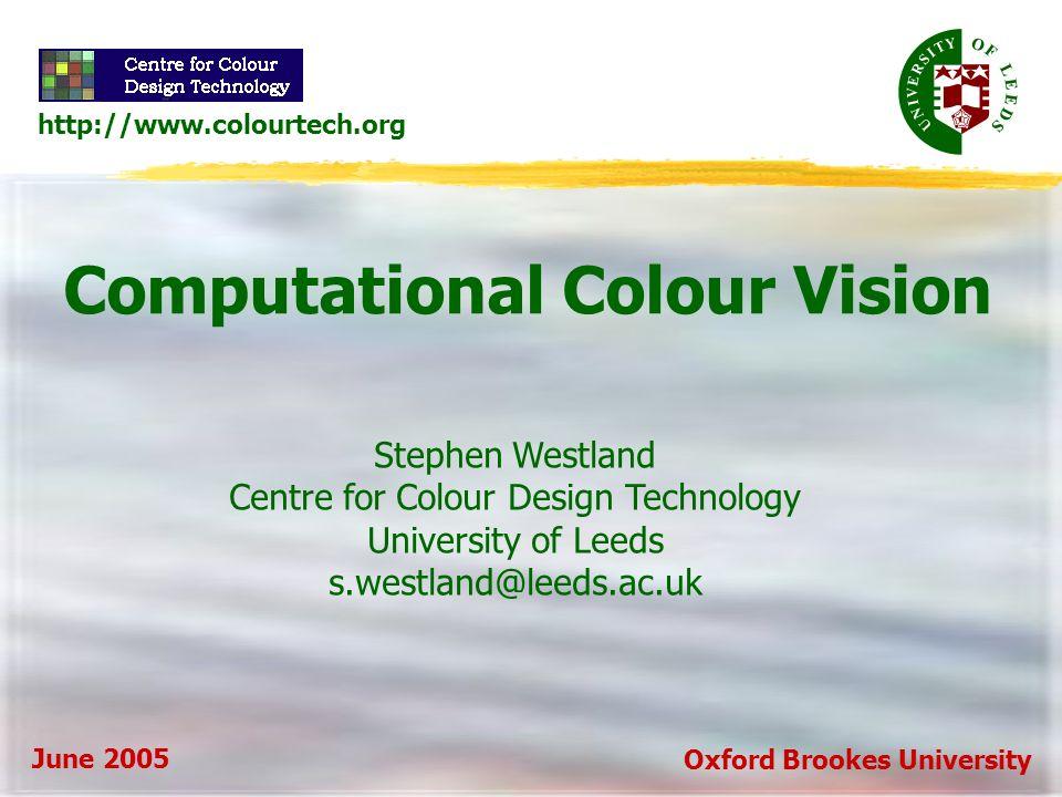 Computational Colour Vision Stephen Westland Centre for Colour Design Technology University of Leeds s.westland@leeds.ac.uk June 2005 http://www.colourtech.org Oxford Brookes University