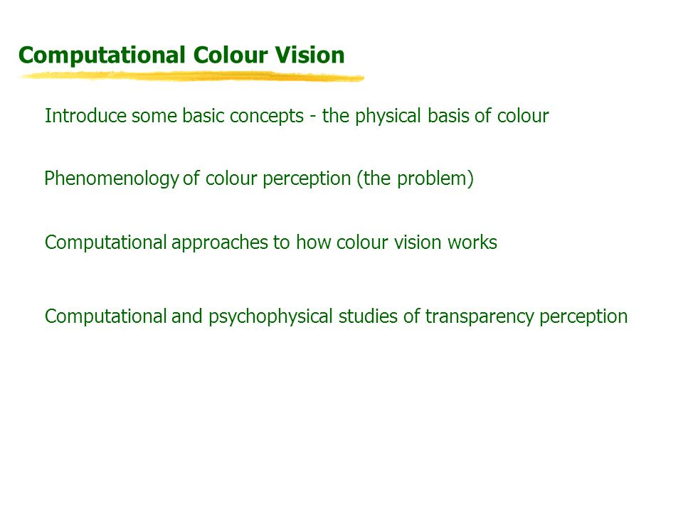 Computational Colour Vision Introduce some basic concepts - the physical basis of colour Computational approaches to how colour vision works Phenomeno