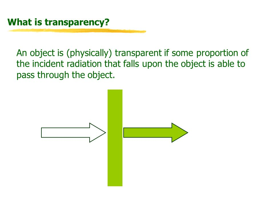 What is transparency? An object is (physically) transparent if some proportion of the incident radiation that falls upon the object is able to pass th