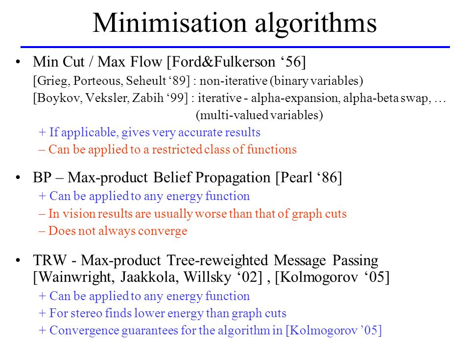 Minimisation algorithms Min Cut / Max Flow [Ford&Fulkerson 56] [Grieg, Porteous, Seheult 89] : non-iterative (binary variables) [Boykov, Veksler, Zabih 99] : iterative - alpha-expansion, alpha-beta swap, … (multi-valued variables) + If applicable, gives very accurate results – Can be applied to a restricted class of functions BP – Max-product Belief Propagation [Pearl 86] + Can be applied to any energy function – In vision results are usually worse than that of graph cuts – Does not always converge TRW - Max-product Tree-reweighted Message Passing [Wainwright, Jaakkola, Willsky 02], [Kolmogorov 05] + Can be applied to any energy function + For stereo finds lower energy than graph cuts + Convergence guarantees for the algorithm in [Kolmogorov 05]
