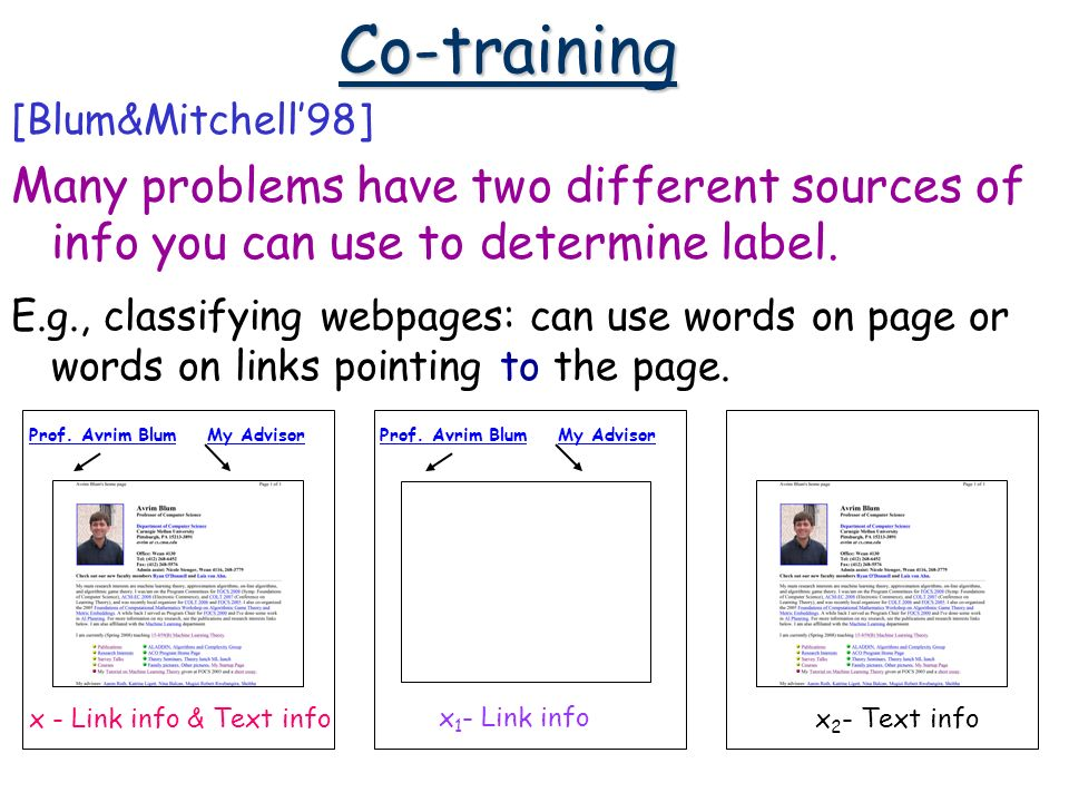 Co-training [Blum&Mitchell98] Many problems have two different sources of info you can use to determine label.
