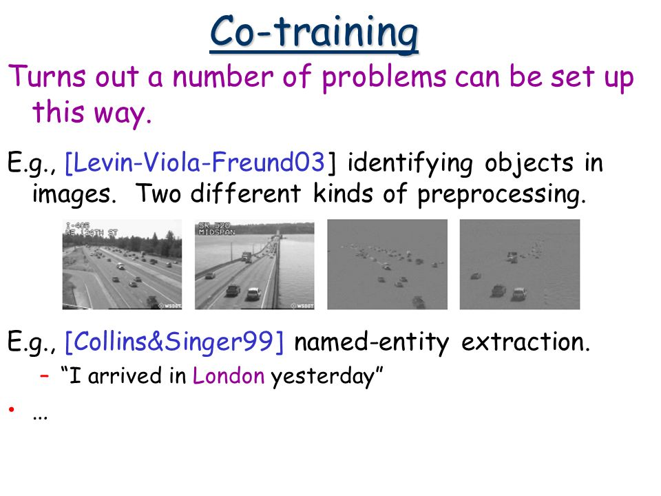 Co-training Turns out a number of problems can be set up this way. E.g., [Levin-Viola-Freund03] identifying objects in images. Two different kinds of