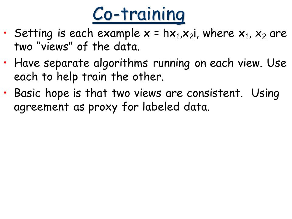 Co-training Setting is each example x = h x 1,x 2 i, where x 1, x 2 are two views of the data. Have separate algorithms running on each view. Use each