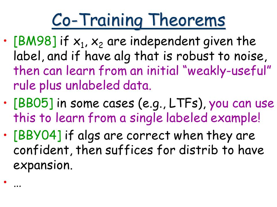 Co-Training Theorems [BM98] if x 1, x 2 are independent given the label, and if have alg that is robust to noise, then can learn from an initial weakly-useful rule plus unlabeled data.
