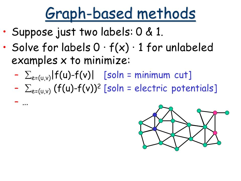 Graph-based methods Suppose just two labels: 0 & 1. Solve for labels 0 · f(x) · 1 for unlabeled examples x to minimize: – e=(u,v) |f(u)-f(v)| [soln =