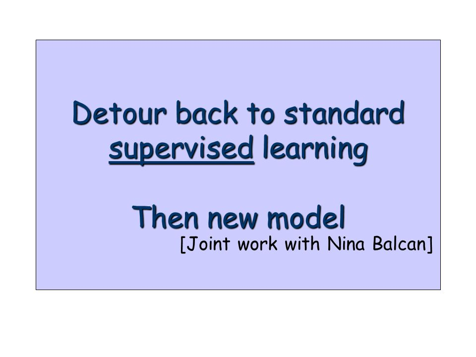 Detour back to standard supervised learning Then new model [Joint work with Nina Balcan]