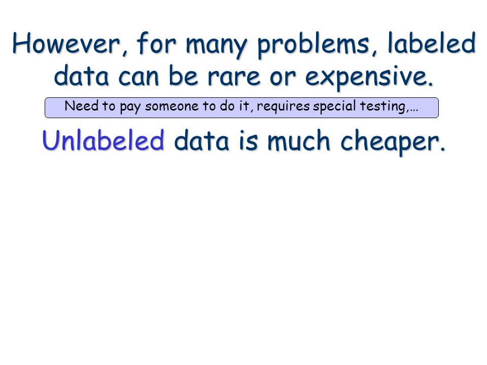 However, for many problems, labeled data can be rare or expensive. Unlabeled data is much cheaper. Need to pay someone to do it, requires special test