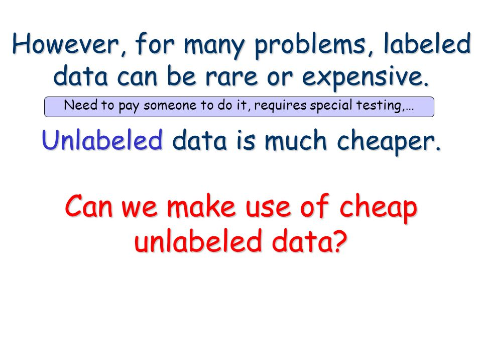 However, for many problems, labeled data can be rare or expensive. Unlabeled data is much cheaper. Can we make use of cheap unlabeled data?