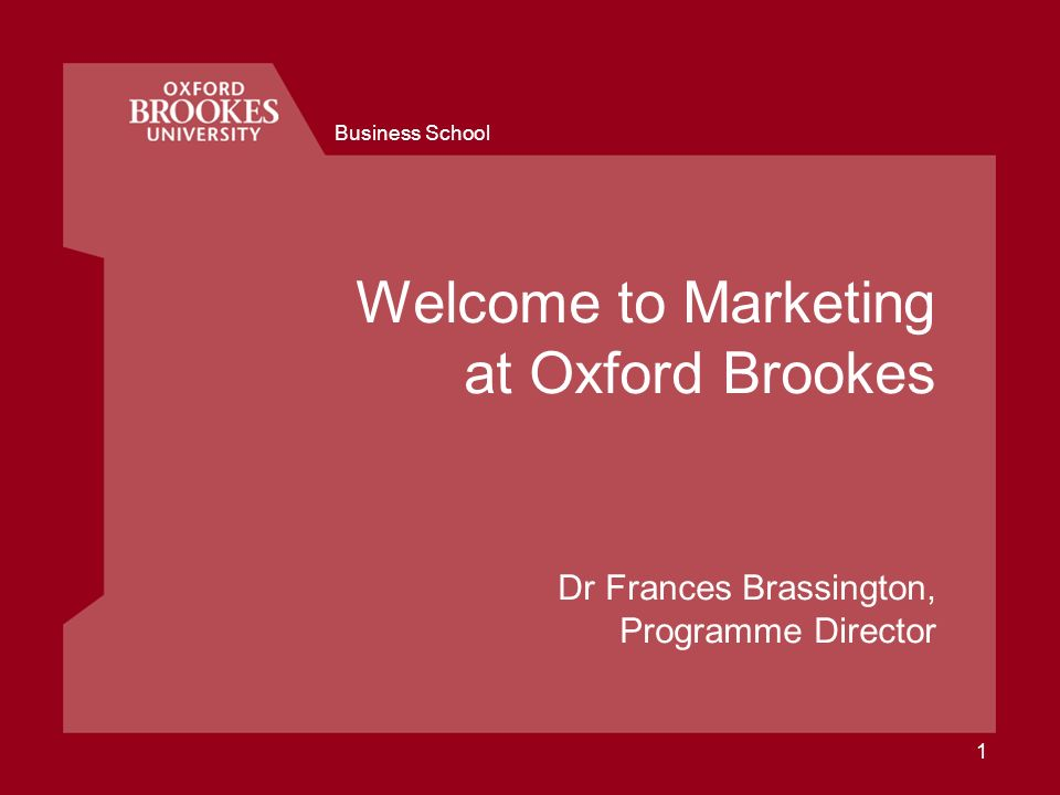 Business School 1 Welcome to Marketing at Oxford Brookes Dr Frances Brassington, Programme Director