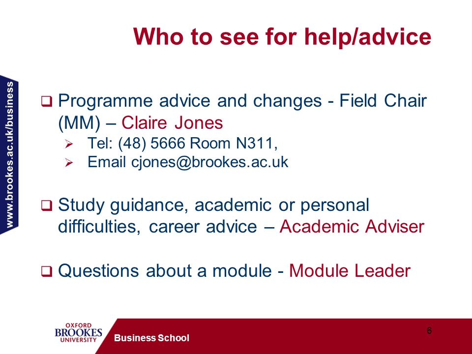 www.brookes.ac.uk/business 6 Business School Who to see for help/advice Programme advice and changes - Field Chair (MM) – Claire Jones Tel: (48) 5666 Room N311, Email cjones@brookes.ac.uk Study guidance, academic or personal difficulties, career advice – Academic Adviser Questions about a module - Module Leader