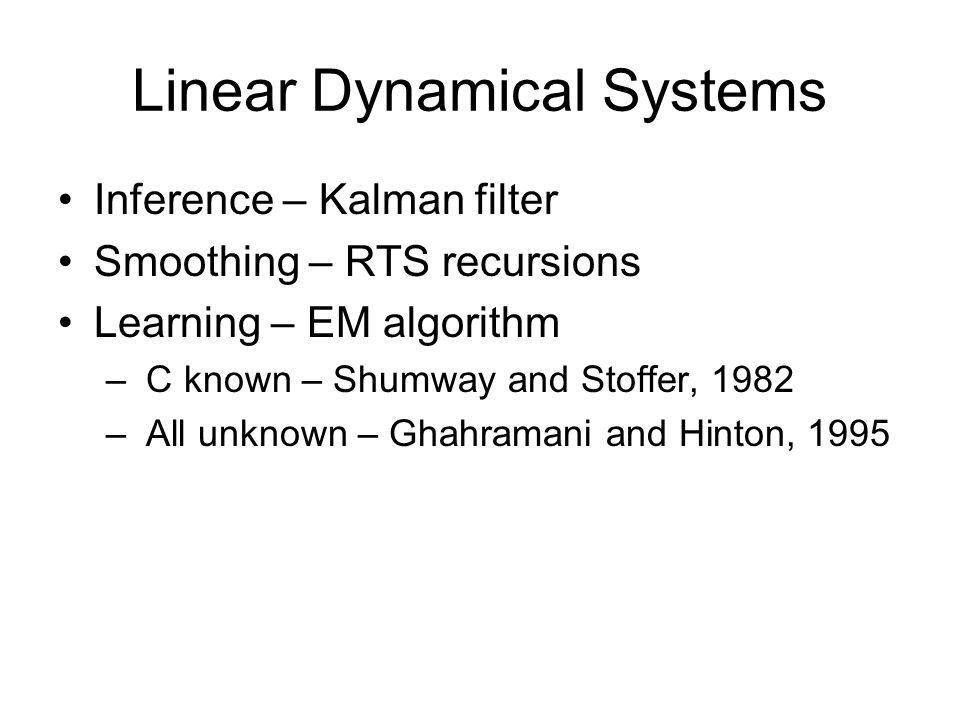Linear Dynamical Systems Inference – Kalman filter Smoothing – RTS recursions Learning – EM algorithm – C known – Shumway and Stoffer, 1982 – All unkn