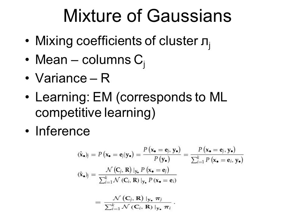 Mixture of Gaussians Mixing coefficients of cluster л j Mean – columns C j Variance – R Learning: EM (corresponds to ML competitive learning) Inferenc