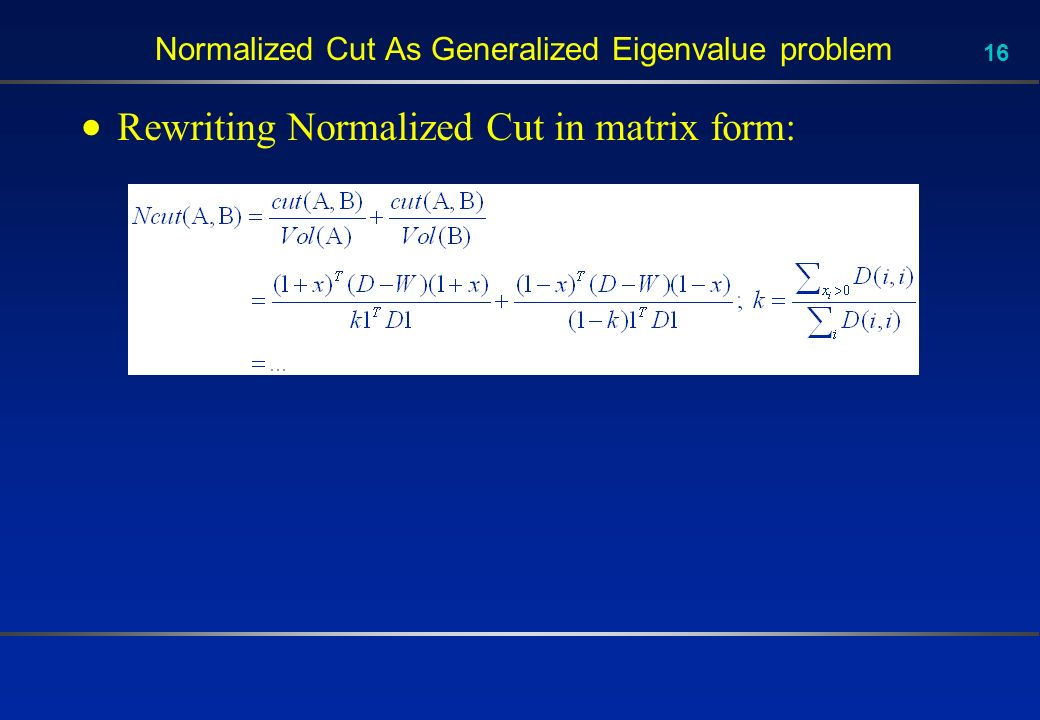16 Normalized Cut As Generalized Eigenvalue problem Rewriting Normalized Cut in matrix form: