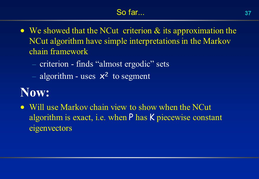 37 So far... We showed that the NCut criterion & its approximation the NCut algorithm have simple interpretations in the Markov chain framework – crit