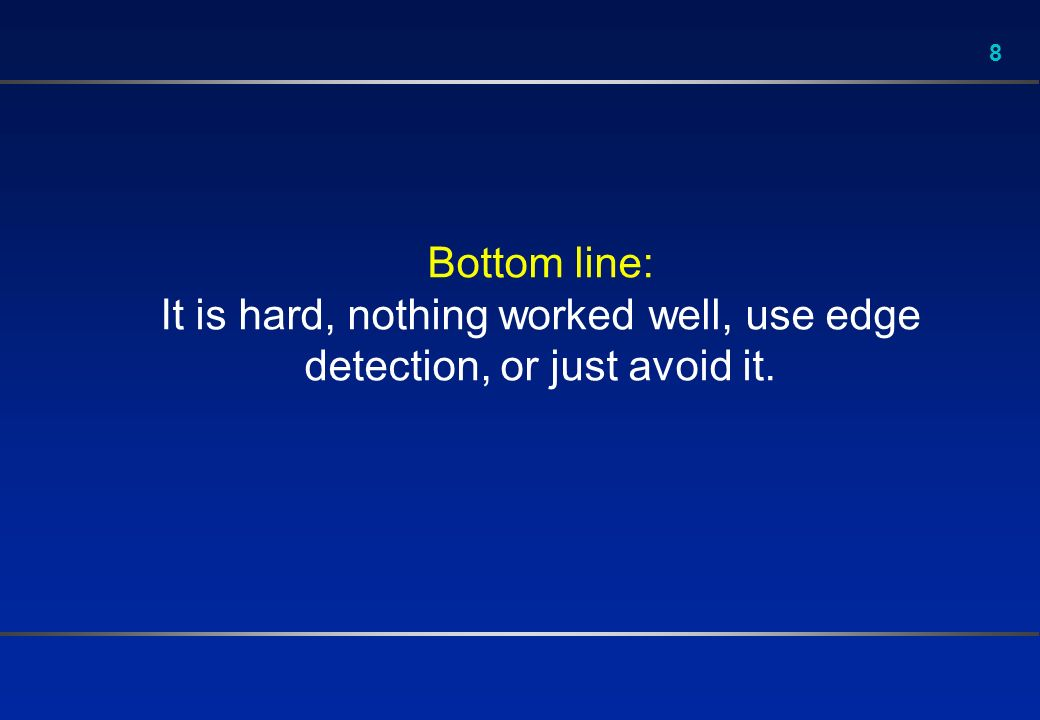 8 Bottom line: It is hard, nothing worked well, use edge detection, or just avoid it.