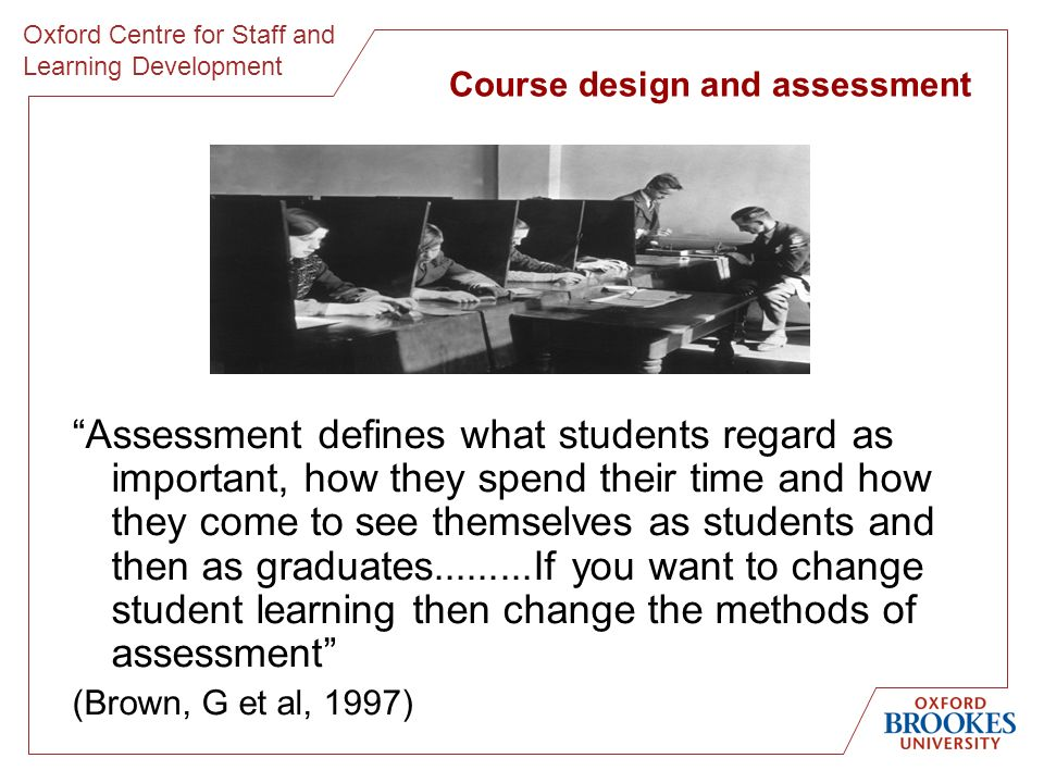 Oxford Centre for Staff and Learning Development Course design and assessment Assessment defines what students regard as important, how they spend their time and how they come to see themselves as students and then as graduates.........If you want to change student learning then change the methods of assessment (Brown, G et al, 1997)