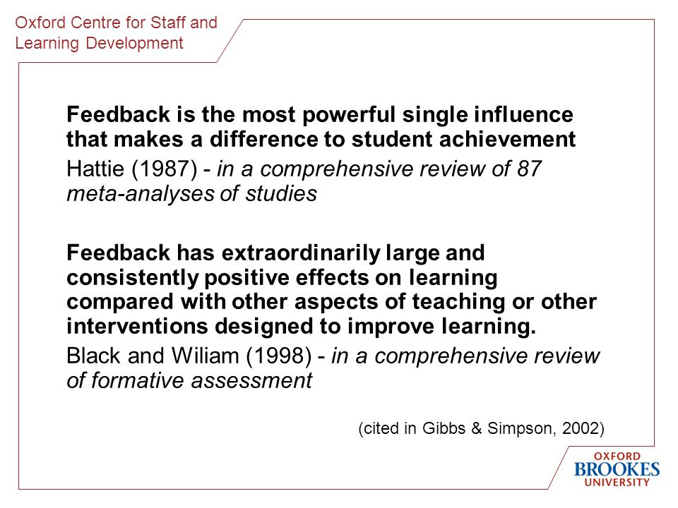 Oxford Centre for Staff and Learning Development Feedback is the most powerful single influence that makes a difference to student achievement Hattie (1987) - in a comprehensive review of 87 meta-analyses of studies Feedback has extraordinarily large and consistently positive effects on learning compared with other aspects of teaching or other interventions designed to improve learning.