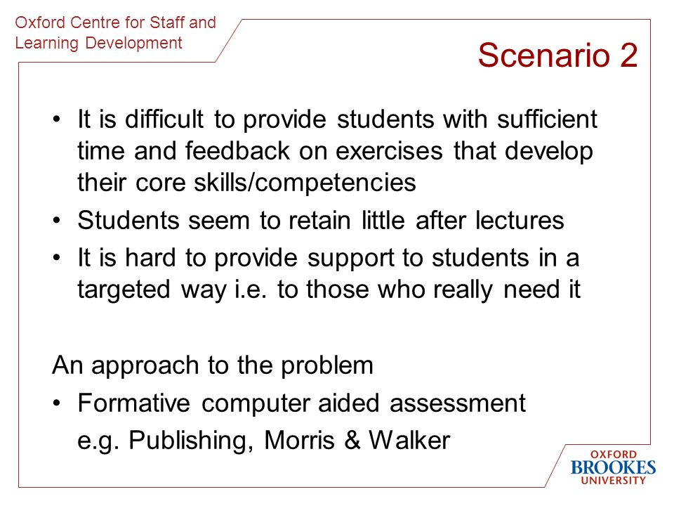 Scenario 2 It is difficult to provide students with sufficient time and feedback on exercises that develop their core skills/competencies Students seem to retain little after lectures It is hard to provide support to students in a targeted way i.e.