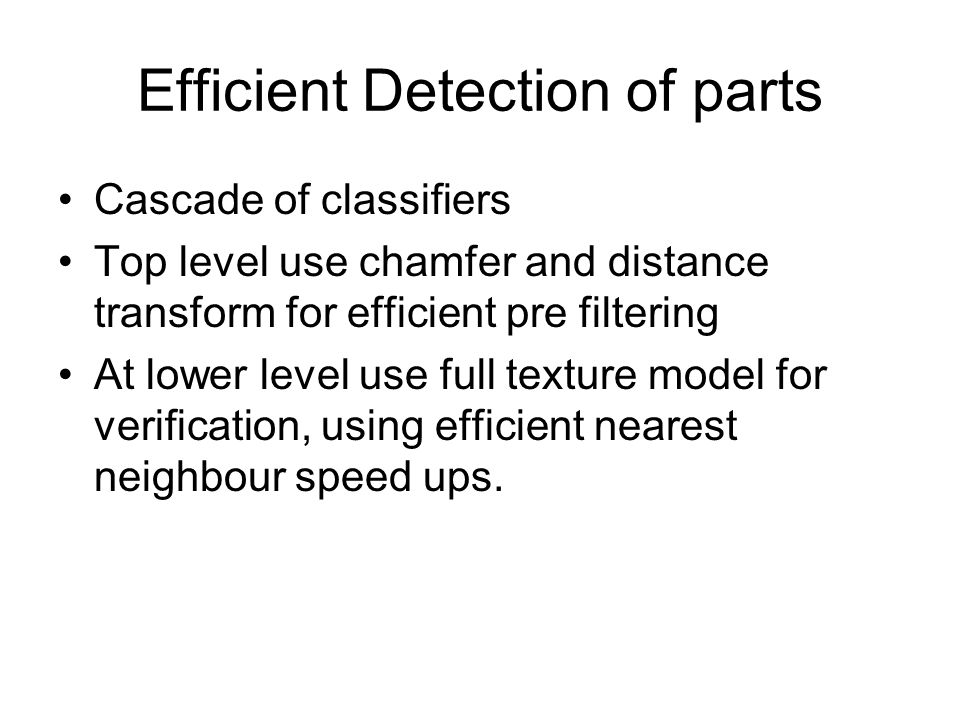 Efficient Detection of parts Cascade of classifiers Top level use chamfer and distance transform for efficient pre filtering At lower level use full t