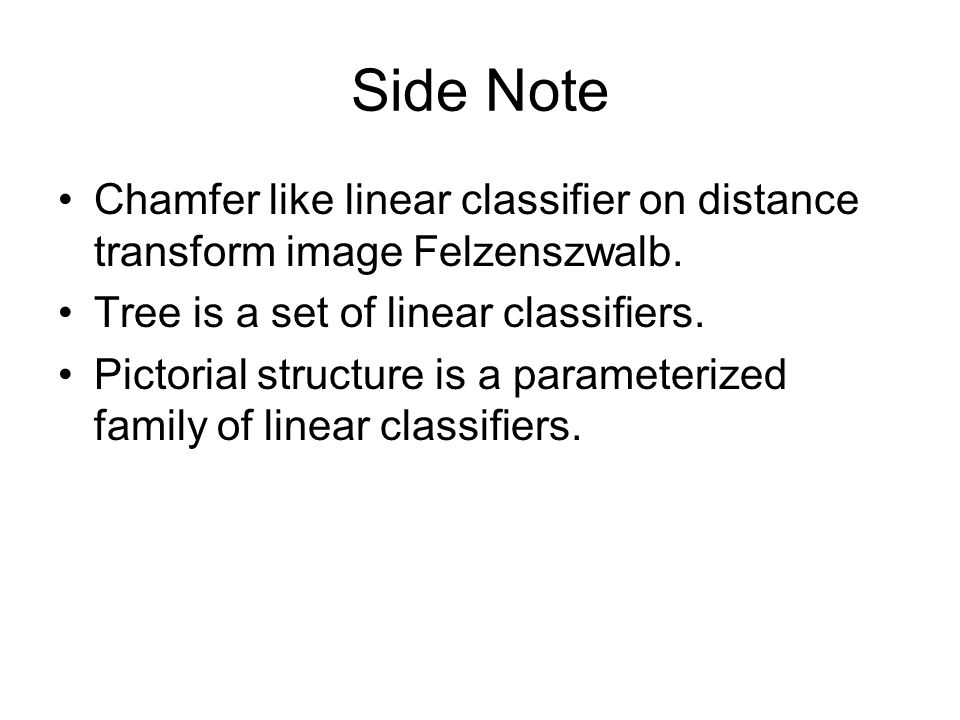 Side Note Chamfer like linear classifier on distance transform image Felzenszwalb. Tree is a set of linear classifiers. Pictorial structure is a param