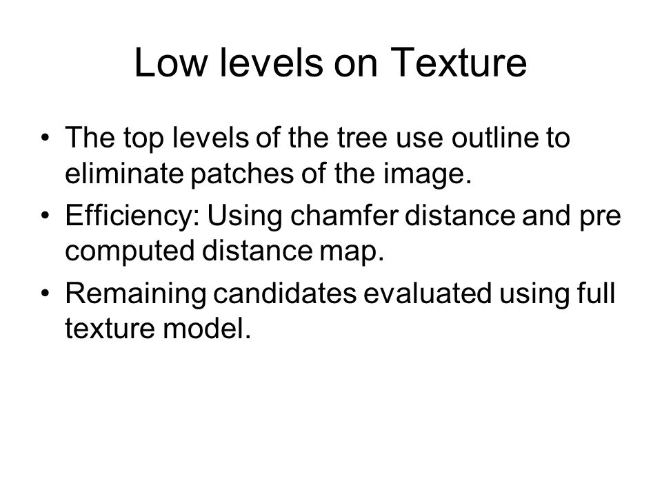 Low levels on Texture The top levels of the tree use outline to eliminate patches of the image. Efficiency: Using chamfer distance and pre computed di