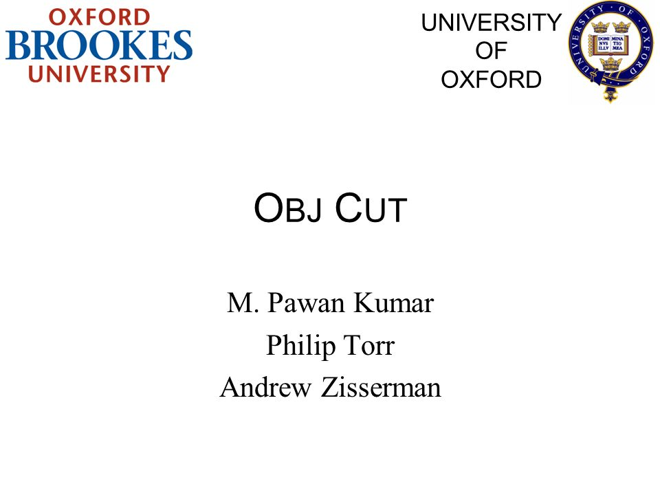 O BJ C UT M. Pawan Kumar Philip Torr Andrew Zisserman UNIVERSITY OF OXFORD