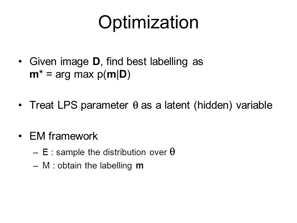 Optimization Given image D, find best labelling as m* = arg max p(m|D) Treat LPS parameter as a latent (hidden) variable EM framework –E : sample the distribution over –M : obtain the labelling m