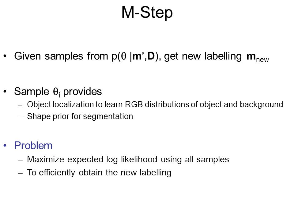 M-Step Given samples from p( |m,D), get new labelling m new Sample i provides –Object localization to learn RGB distributions of object and background –Shape prior for segmentation Problem –Maximize expected log likelihood using all samples –To efficiently obtain the new labelling