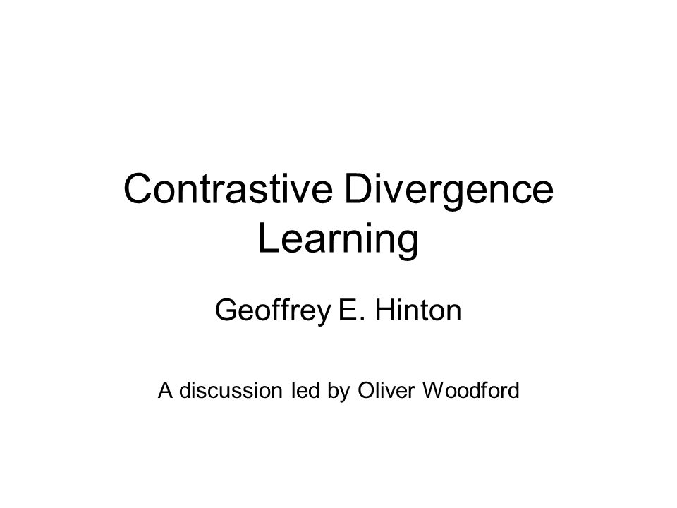 Contrastive Divergence Learning Geoffrey E. Hinton A discussion led by Oliver Woodford