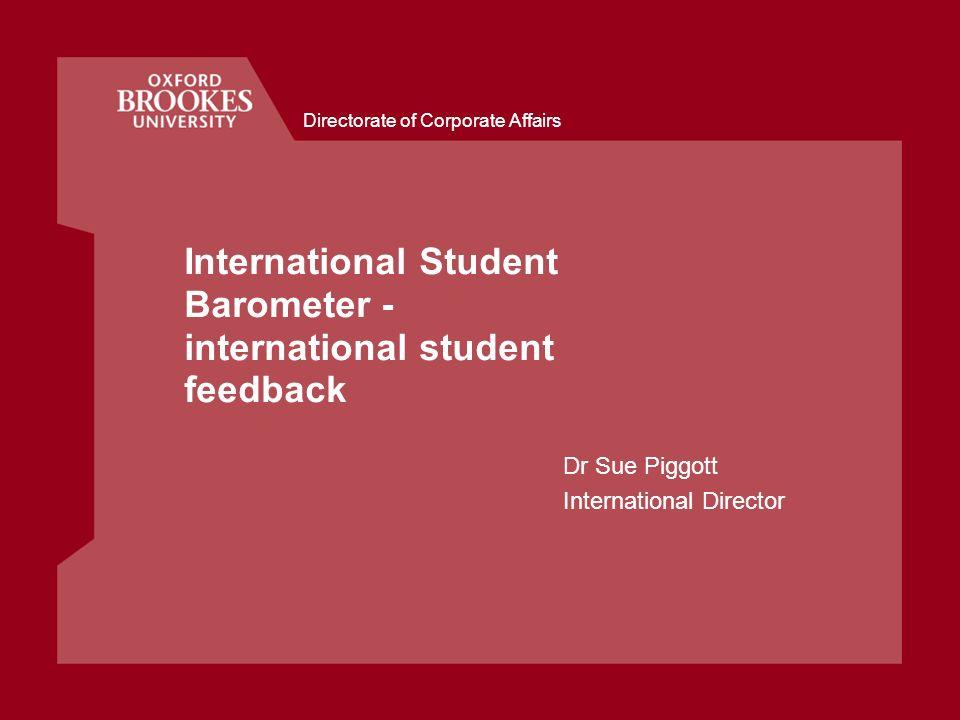 Directorate of Corporate Affairs International Student Barometer - international student feedback Dr Sue Piggott International Director