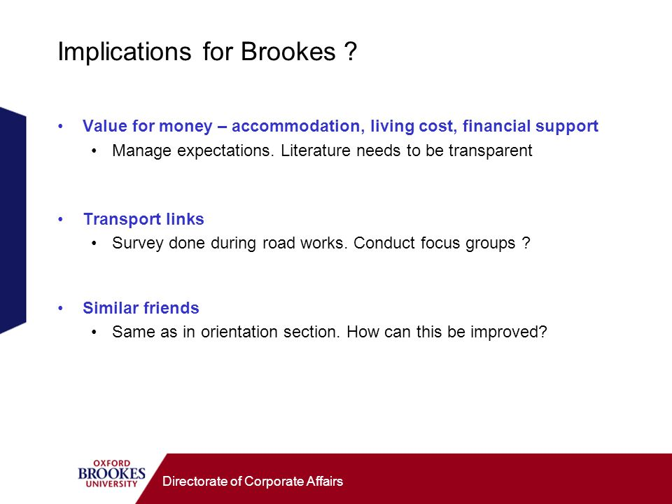 Directorate of Corporate Affairs Implications for Brookes ? Value for money – accommodation, living cost, financial support Manage expectations. Liter