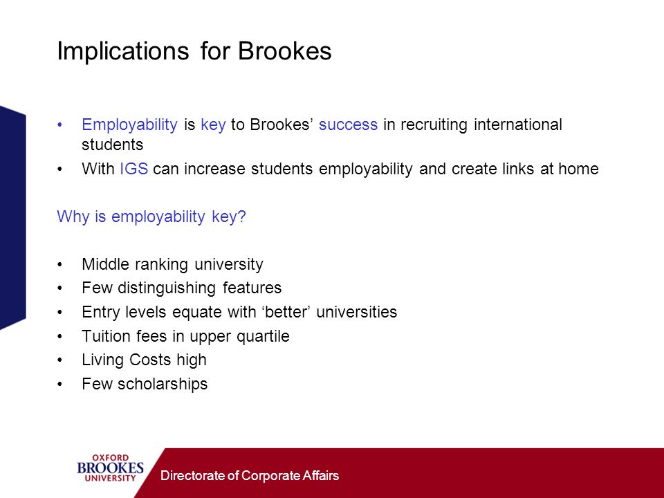 Directorate of Corporate Affairs Implications for Brookes Employability is key to Brookes success in recruiting international students With IGS can increase students employability and create links at home Why is employability key.