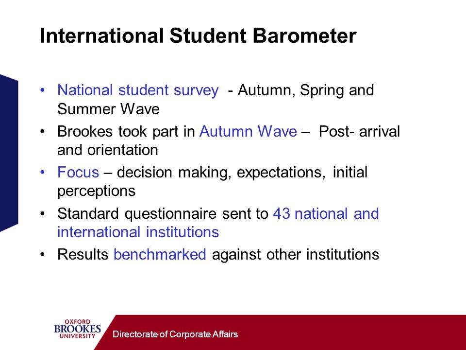 Directorate of Corporate Affairs International Student Barometer National student survey - Autumn, Spring and Summer Wave Brookes took part in Autumn Wave – Post- arrival and orientation Focus – decision making, expectations, initial perceptions Standard questionnaire sent to 43 national and international institutions Results benchmarked against other institutions