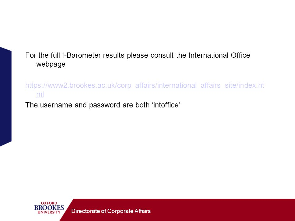 Directorate of Corporate Affairs For the full I-Barometer results please consult the International Office webpage https://www2.brookes.ac.uk/corp_affairs/international_affairs_site/index.ht ml The username and password are both intoffice