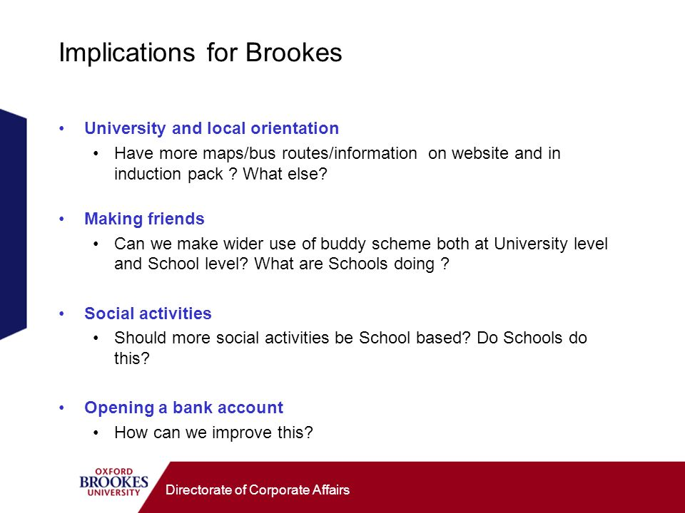 Directorate of Corporate Affairs Implications for Brookes University and local orientation Have more maps/bus routes/information on website and in induction pack .