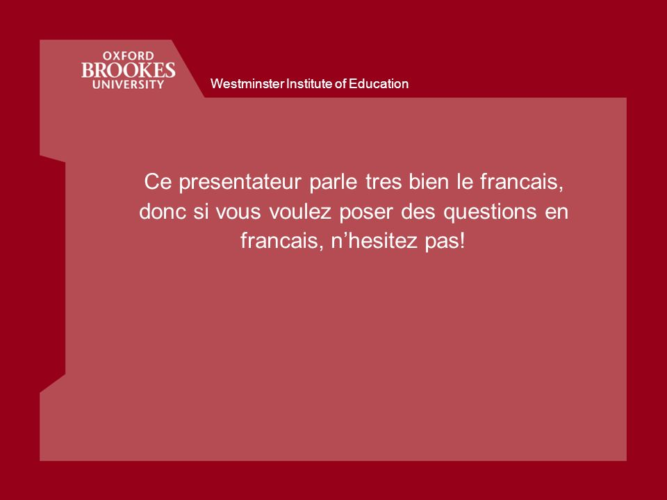 Westminster Institute of Education Ce presentateur parle tres bien le francais, donc si vous voulez poser des questions en francais, nhesitez pas!