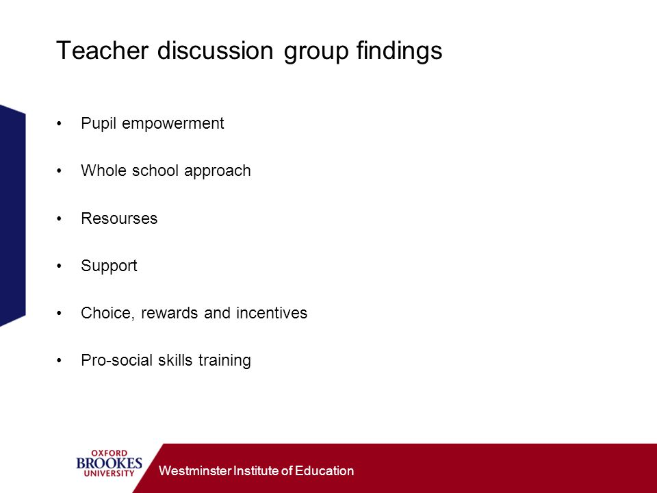 Westminster Institute of Education Teacher discussion group findings Pupil empowerment Whole school approach Resourses Support Choice, rewards and incentives Pro-social skills training