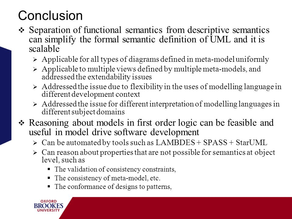 Conclusion Separation of functional semantics from descriptive semantics can simplify the formal semantic definition of UML and it is scalable Applicable for all types of diagrams defined in meta-model uniformly Applicable to multiple views defined by multiple meta-models, and addressed the extendability issues Addressed the issue due to flexibility in the uses of modelling language in different development context Addressed the issue for different interpretation of modelling languages in different subject domains Reasoning about models in first order logic can be feasible and useful in model drive software development Can be automated by tools such as LAMBDES + SPASS + StarUML Can reason about properties that are not possible for semantics at object level, such as The validation of consistency constraints, The consistency of meta-model, etc.