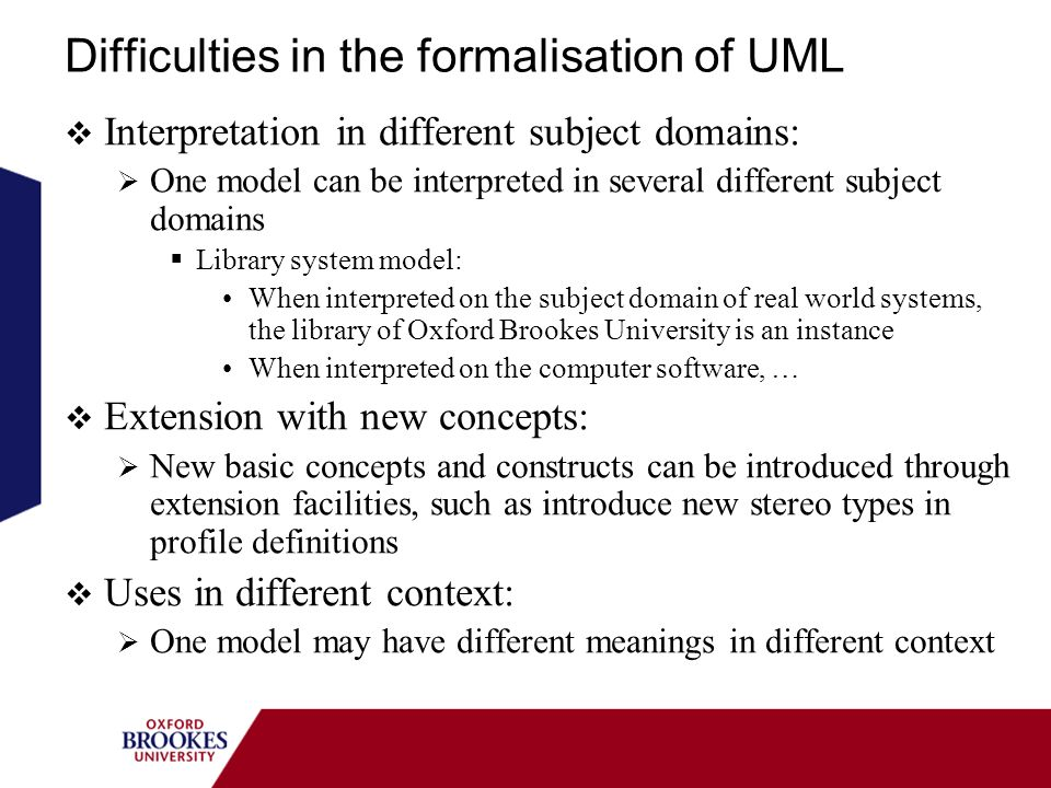 Difficulties in the formalisation of UML Interpretation in different subject domains: One model can be interpreted in several different subject domains Library system model: When interpreted on the subject domain of real world systems, the library of Oxford Brookes University is an instance When interpreted on the computer software, … Extension with new concepts: New basic concepts and constructs can be introduced through extension facilities, such as introduce new stereo types in profile definitions Uses in different context: One model may have different meanings in different context