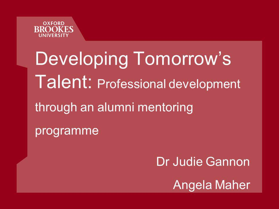Developing Tomorrows Talent: Professional development through an alumni mentoring programme Dr Judie Gannon Angela Maher