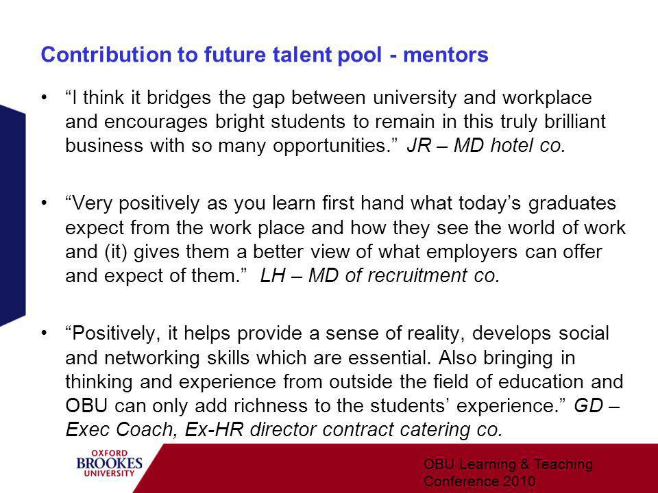 Contribution to future talent pool - mentors I think it bridges the gap between university and workplace and encourages bright students to remain in this truly brilliant business with so many opportunities.