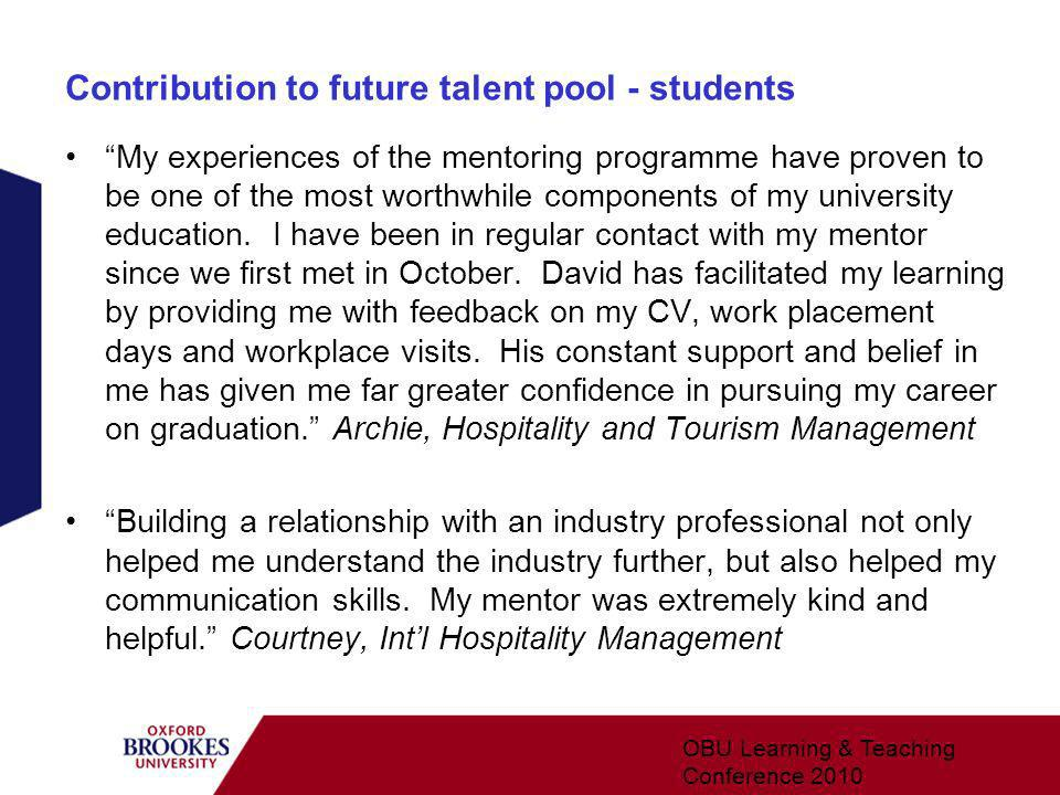Contribution to future talent pool - students My experiences of the mentoring programme have proven to be one of the most worthwhile components of my university education.